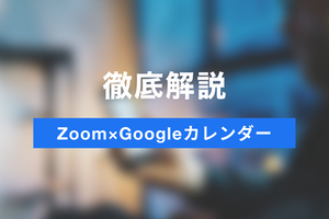 ZoomとGoogleカレンダーの活用シーンとは?Google Meetとの比較も